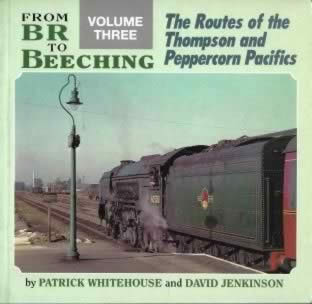 From BR To Beeching Volume Three The Routes Of The Thompson And Peppercorn Pacifics