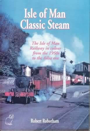 Isle Of Man Classic Steam: The Isle Of Man Railway In Colour From The 1950s To The Ailsa Era