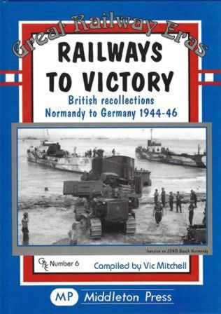 Great Railway Eras Railways To Victory: British Recollections Normandy To Germany