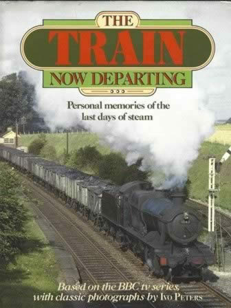 The Train Now Departing - Personal Memories Of The Last Days Of Steam