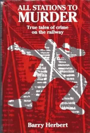 All Stations To Murder: True Tales Of Crime On The Railway