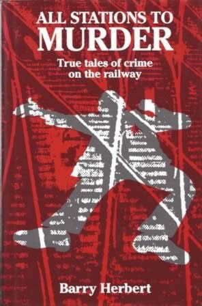 All Stations To Murder - True Tales Of Crime On The Railway