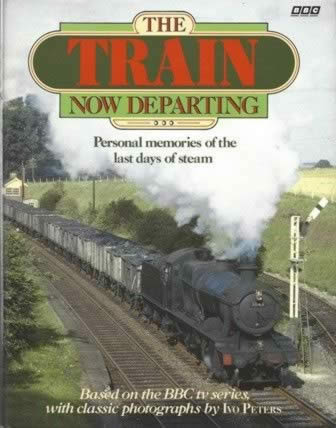 The Train Now Departing: Personal Memories Of The Last Days Of Steam