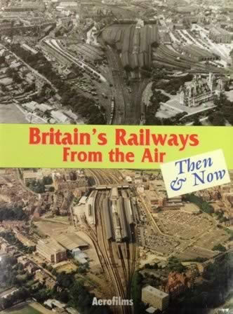 Britain's Railways From The Air Then & Now