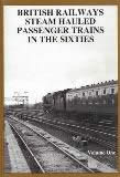 British Railways Steam Hauled Passenger Trains In The Sixties: Volume 1