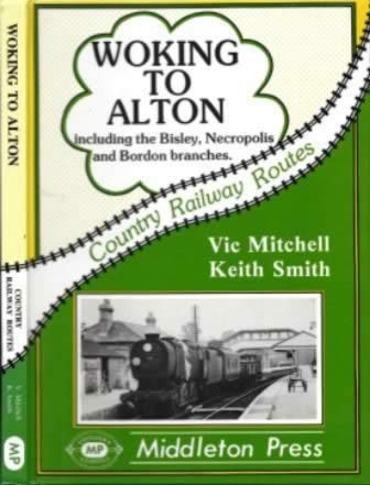 Country Railway Routes: Woking To Alton: Including The Bisley, Necropolis And Bordon Branches