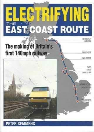 Electrifying the East Coast Route: The Making Of Britain's First 140mph Railway