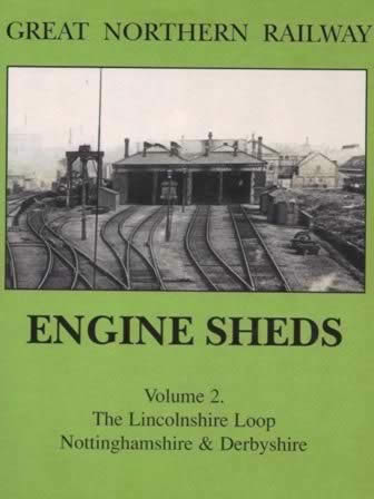 Great Northern Railway: Engine Sheds: Volume 2 -The Lincolnshire Loop, Nottinghamshire & Derbyshire