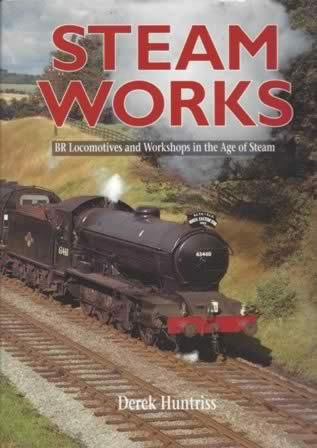 Steam Works: BR Locomotives And Workshops In The Age Of Steam