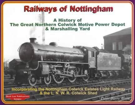 Railways Of Nottingham: A History Of The Great Northern Colwick Motive Power Depot & Marshalling Yard