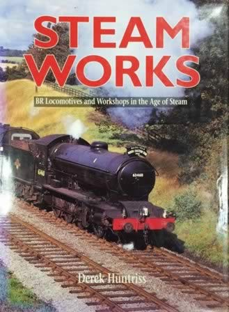 Steam Works BR Locomotives & Workshops In The Age Of Steam