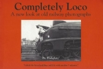 Completely Loco: A New Look At Old Railway Photographs