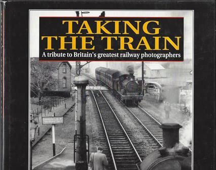 Taking The Train - A Tribute To Britain's Greatest Railway Photographers