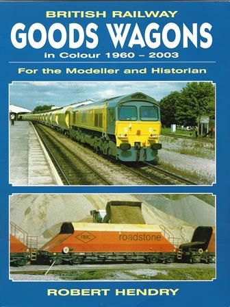 British Railways: Goods Wagons In Colour 1960-2003 - For The Modeller And Historian