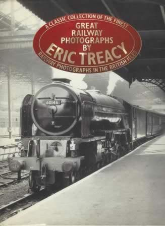 A Classic Collection Of The Finest Great Railway Photographs By Eric Treacy: Railway Photographs In The British Isles
